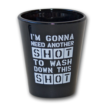 Gonna Need Another Shot to Wash Down Shotglass