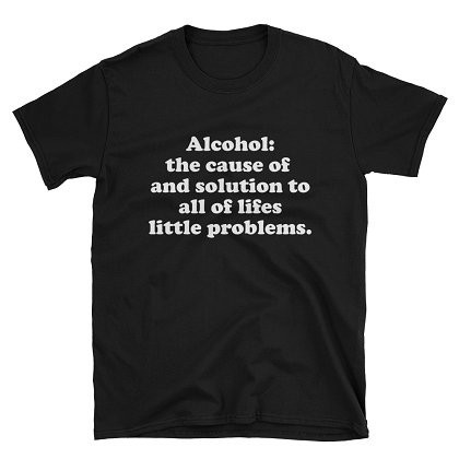 Alcohol The Cause of and Solution to Lifes Little Problems Tshirt